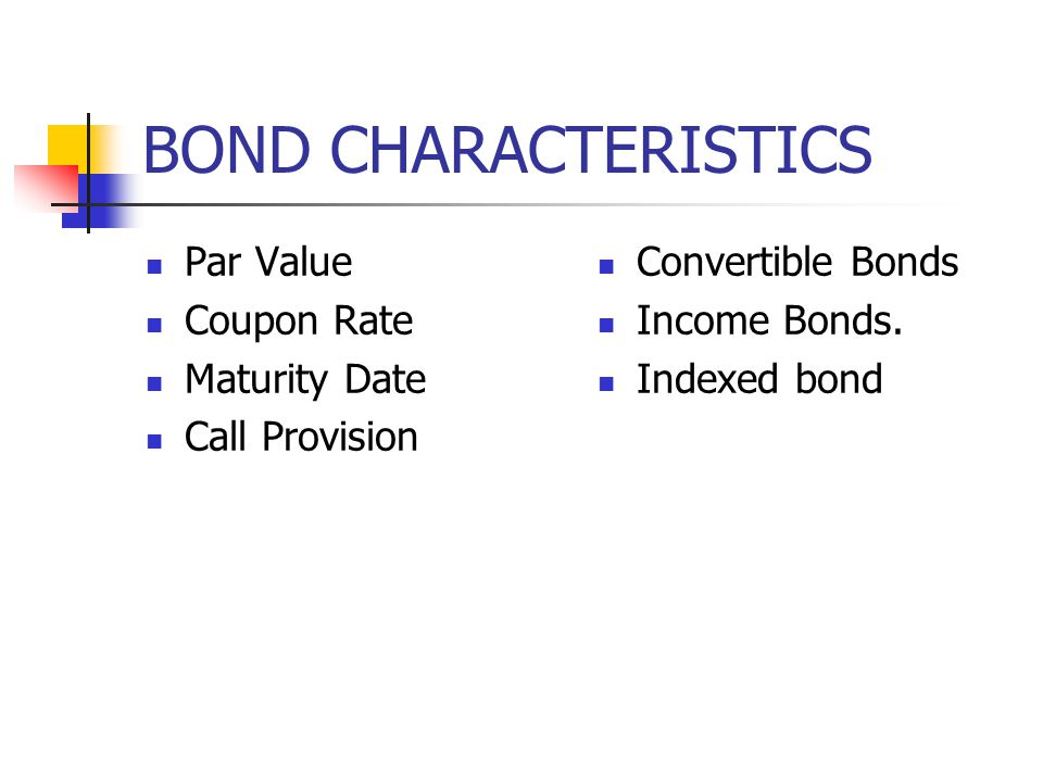 BOND CHARACTERISTICS Par Value: Face value of the bond, returned to the bondholder at maturity Maturity Date: The length of time until the bond issuer returns the par value to the bondholder and terminates or redeems the bond.