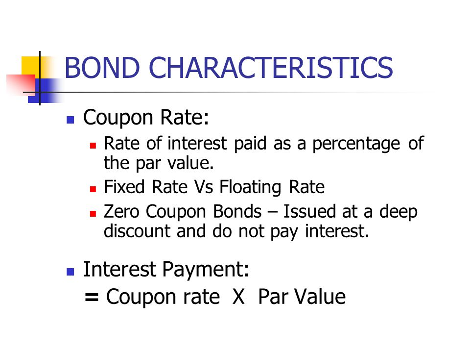 BOND CHARACTERISTICS Coupon Rate: Rate of interest paid as a percentage of the par value. Fixed Rate Vs Floating Rate Zero Coupon Bonds – Issued at a
