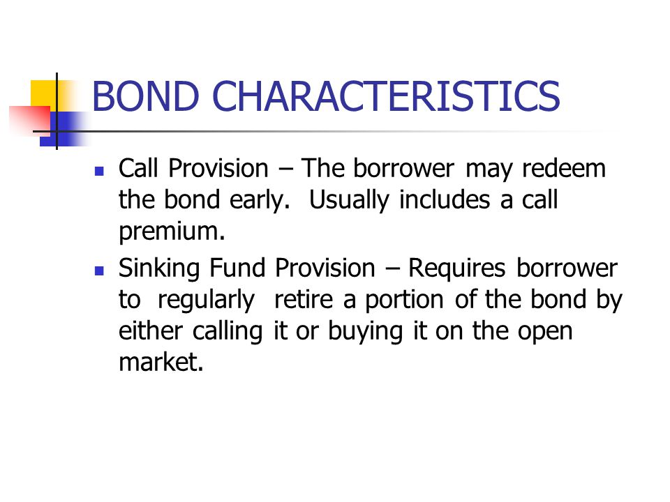 BOND CHARACTERISTICS Call Provision – The borrower may redeem the bond early. Usually includes a call premium. Sinking Fund Provision – Requires borro
