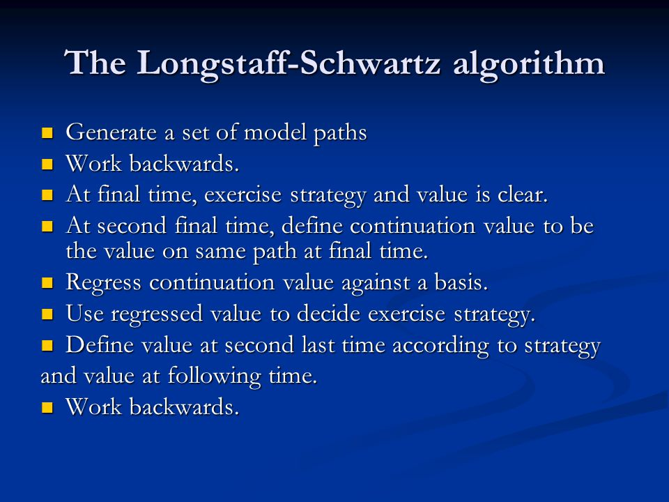 The Longstaff-Schwartz algorithm Generate a set of model paths Generate a set of model paths Work backwards.