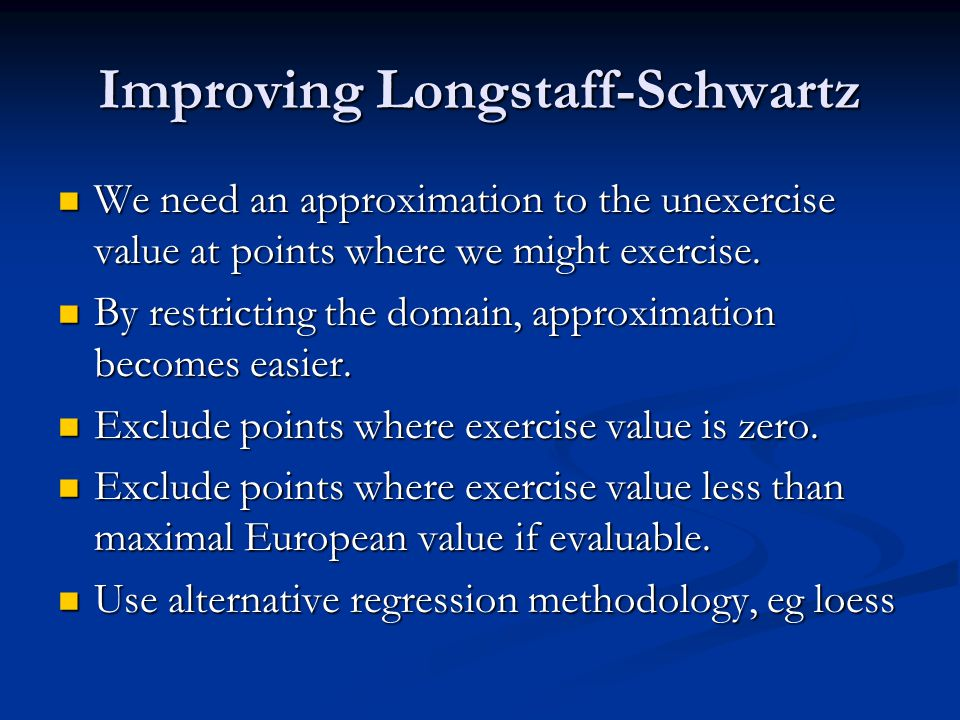 Improving Longstaff-Schwartz We need an approximation to the unexercise value at points where we might exercise.