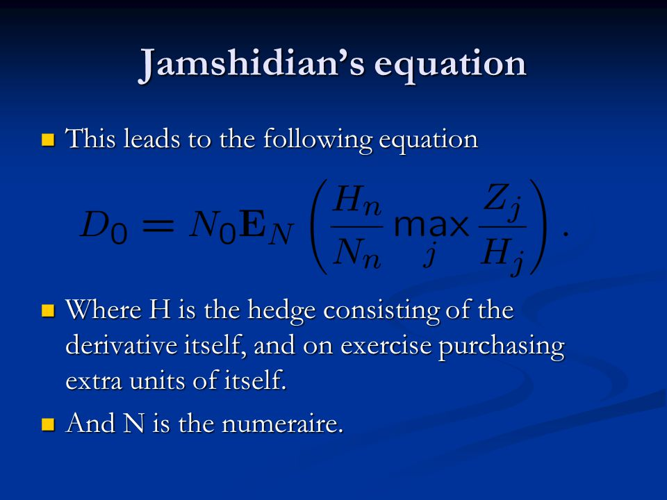 Jamshidian's equation This leads to the following equation This leads to the following equation Where H is the hedge consisting of the derivative itself, and on exercise purchasing extra units of itself.