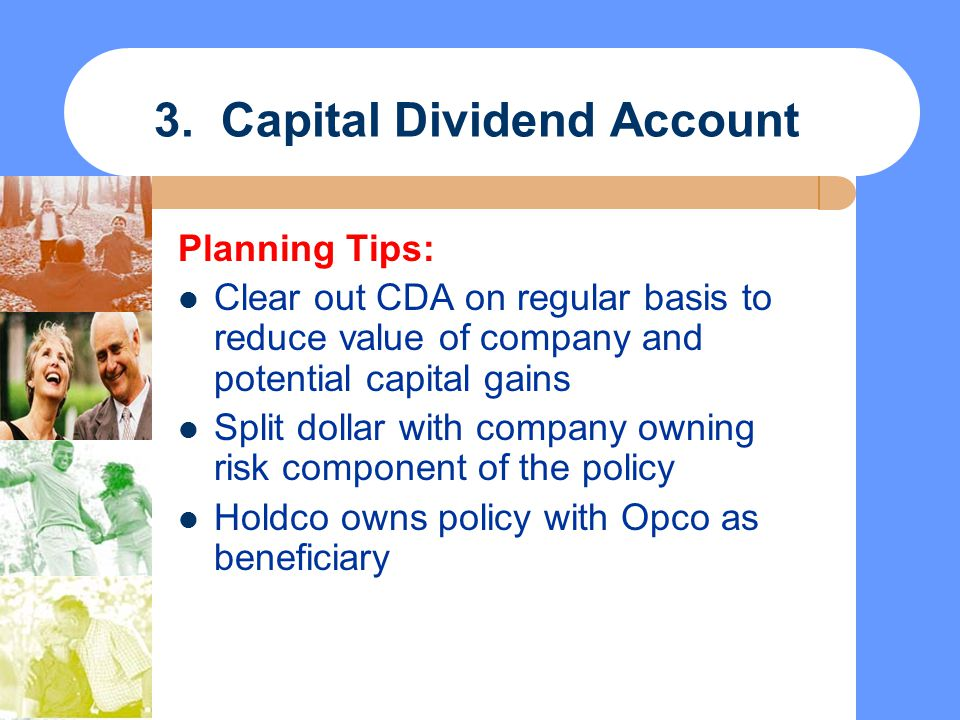 3. Capital Dividend Account Planning Tips: Clear out CDA on regular basis to reduce value of company and potential capital gains Split dollar with com