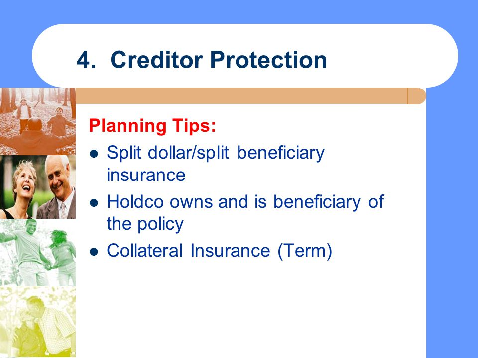 4. Creditor Protection Planning Tips: Split dollar/split beneficiary insurance Holdco owns and is beneficiary of the policy Collateral Insurance (Term