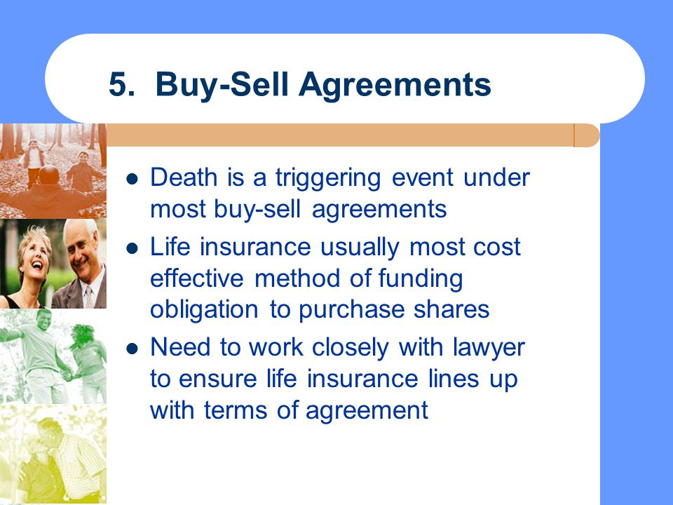 5. Buy-Sell Agreements Death is a triggering event under most buy-sell agreements Life insurance usually most cost effective method of funding obligat