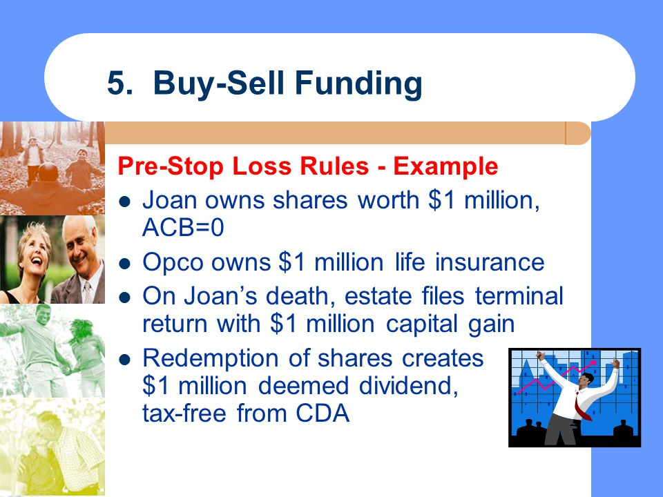 5. Buy-Sell Funding Pre-Stop Loss Rules - Example Joan owns shares worth $1 million, ACB=0 Opco owns $1 million life insurance On Joan's death, estate