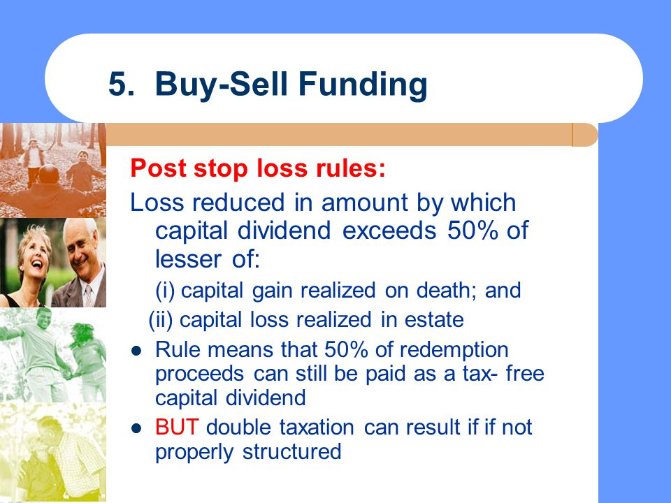 5. Buy-Sell Funding Post stop loss rules: Loss reduced in amount by which capital dividend exceeds 50% of lesser of: (i) capital gain realized on deat