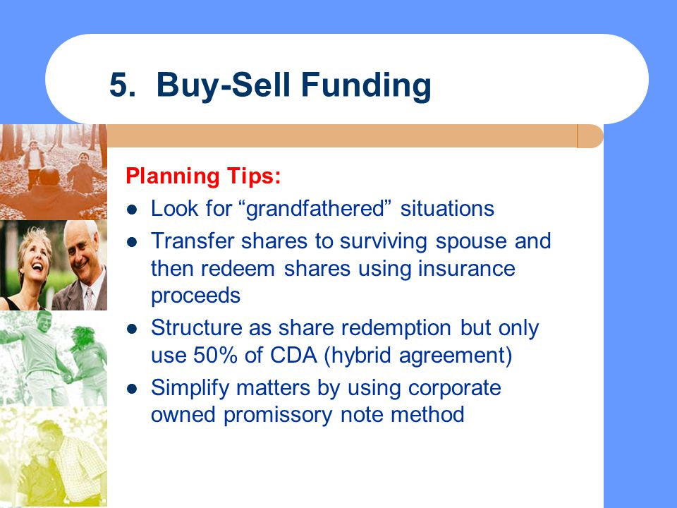 """5. Buy-Sell Funding Planning Tips: Look for """"grandfathered"""" situations Transfer shares to surviving spouse and then redeem shares using insurance proc"""