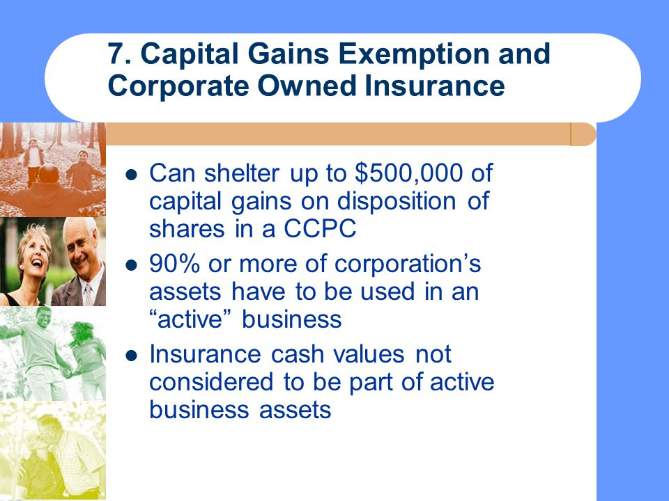 7. Capital Gains Exemption and Corporate Owned Insurance Can shelter up to $500,000 of capital gains on disposition of shares in a CCPC 90% or more of