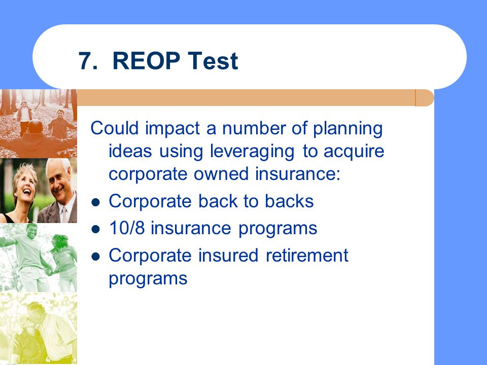 7. REOP Test Could impact a number of planning ideas using leveraging to acquire corporate owned insurance: Corporate back to backs 10/8 insurance pro