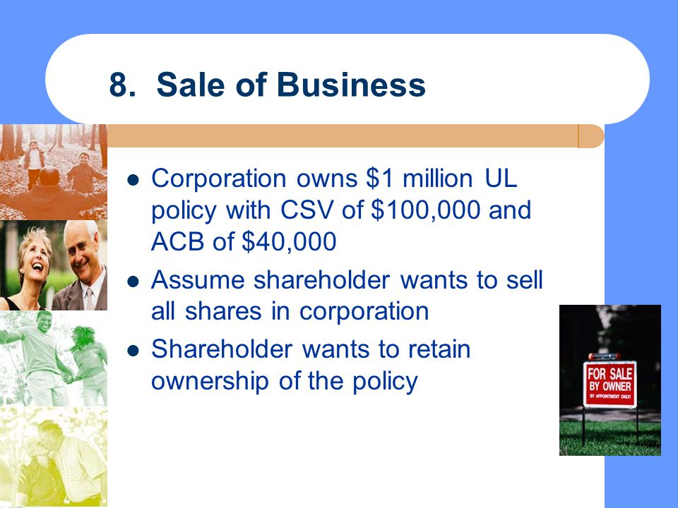 8. Sale of Business Corporation owns $1 million UL policy with CSV of $100,000 and ACB of $40,000 Assume shareholder wants to sell all shares in corpo