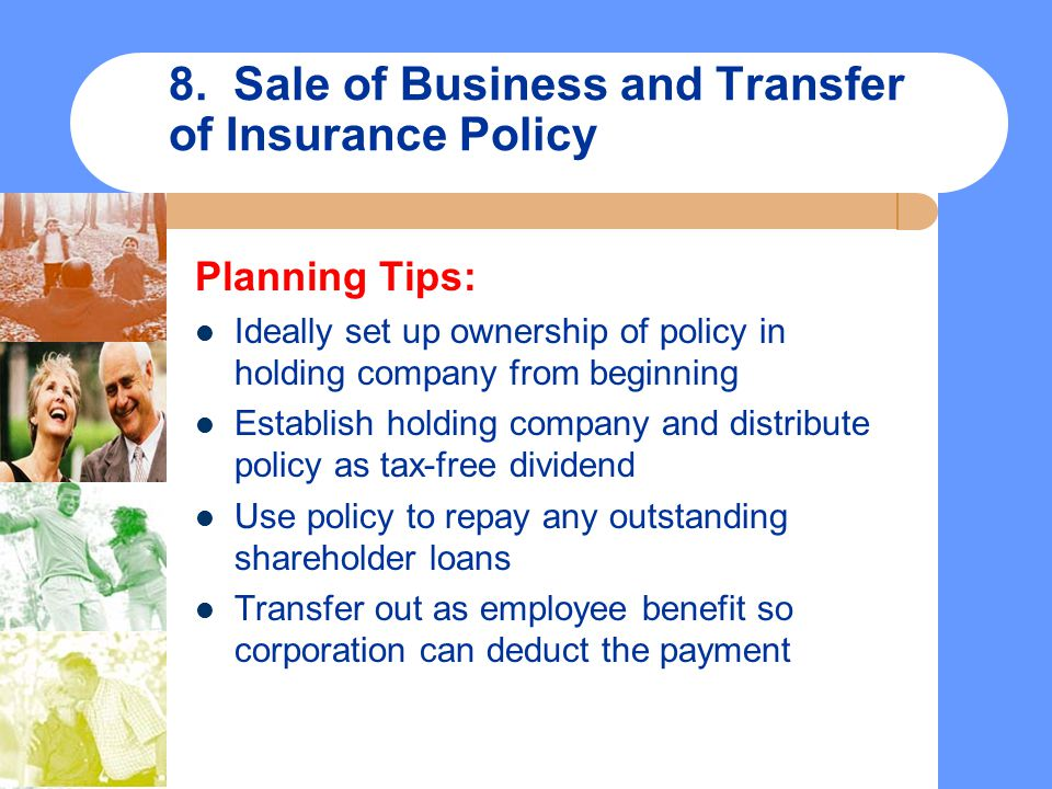 8. Sale of Business and Transfer of Insurance Policy Planning Tips: Ideally set up ownership of policy in holding company from beginning Establish hol