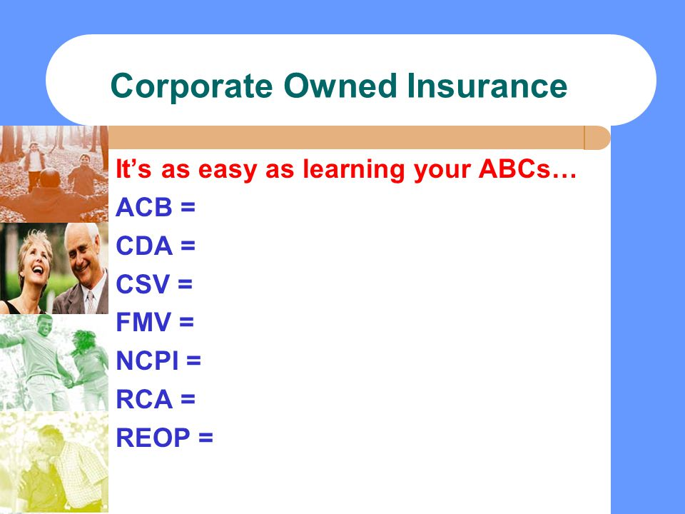 Corporate Owned Insurance It's as easy as learning your ABCs… ACB = CDA = CSV = FMV = NCPI = RCA = REOP =