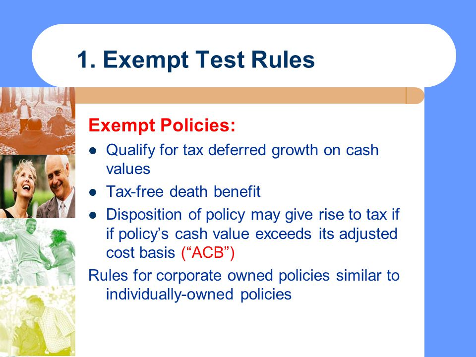 1. Exempt Test Rules Exempt Policies: Qualify for tax deferred growth on cash values Tax-free death benefit Disposition of policy may give rise to tax