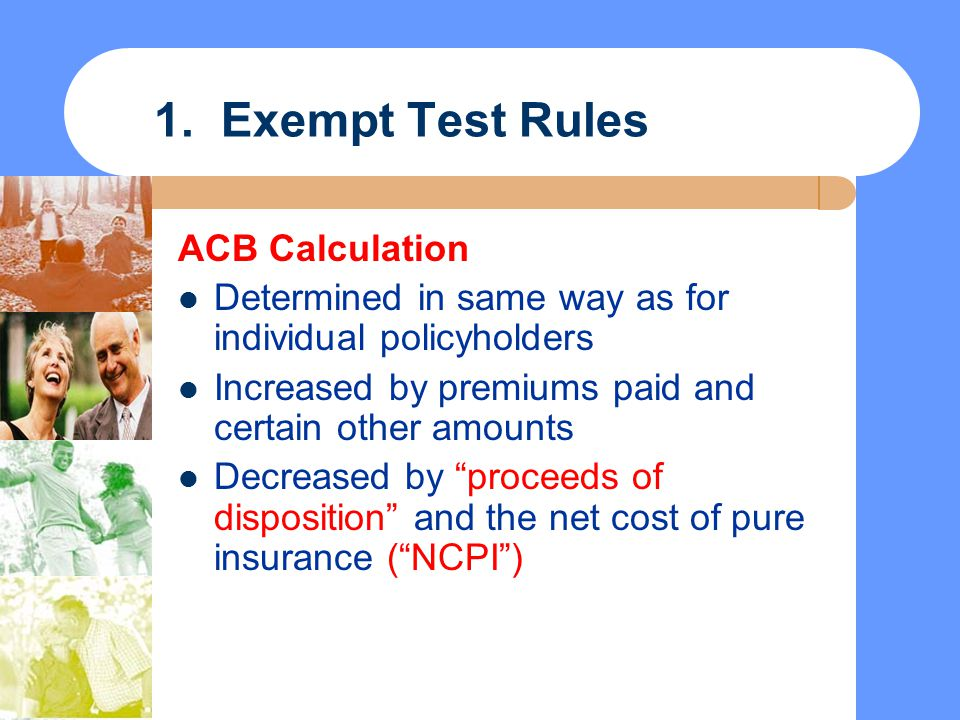 1. Exempt Test Rules ACB Calculation Determined in same way as for individual policyholders Increased by premiums paid and certain other amounts Decre