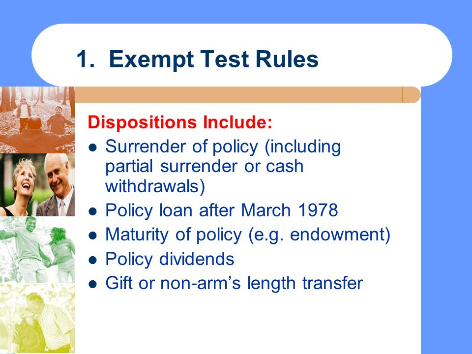 1. Exempt Test Rules Dispositions Include: Surrender of policy (including partial surrender or cash withdrawals) Policy loan after March 1978 Maturity