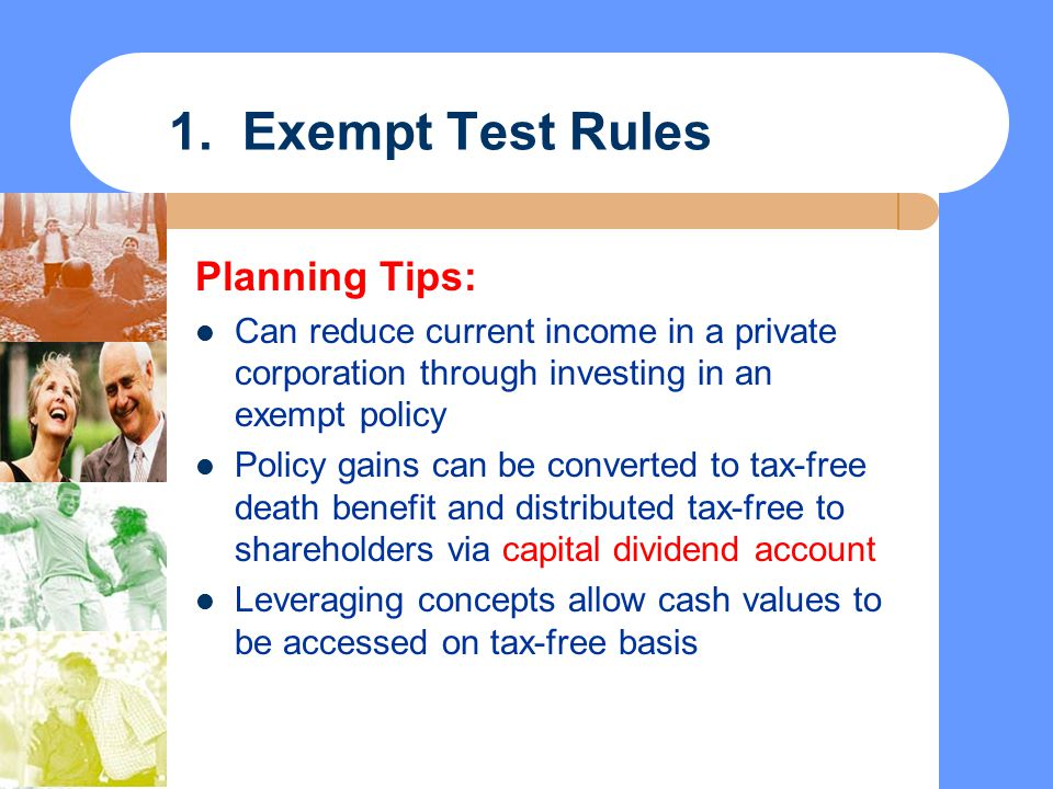 1. Exempt Test Rules Planning Tips: Can reduce current income in a private corporation through investing in an exempt policy Policy gains can be conve
