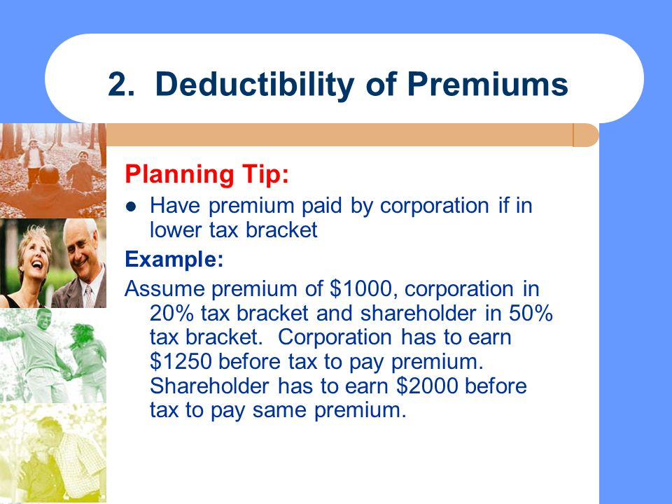 2. Deductibility of Premiums Planning Tip: Have premium paid by corporation if in lower tax bracket Example: Assume premium of $1000, corporation in 2