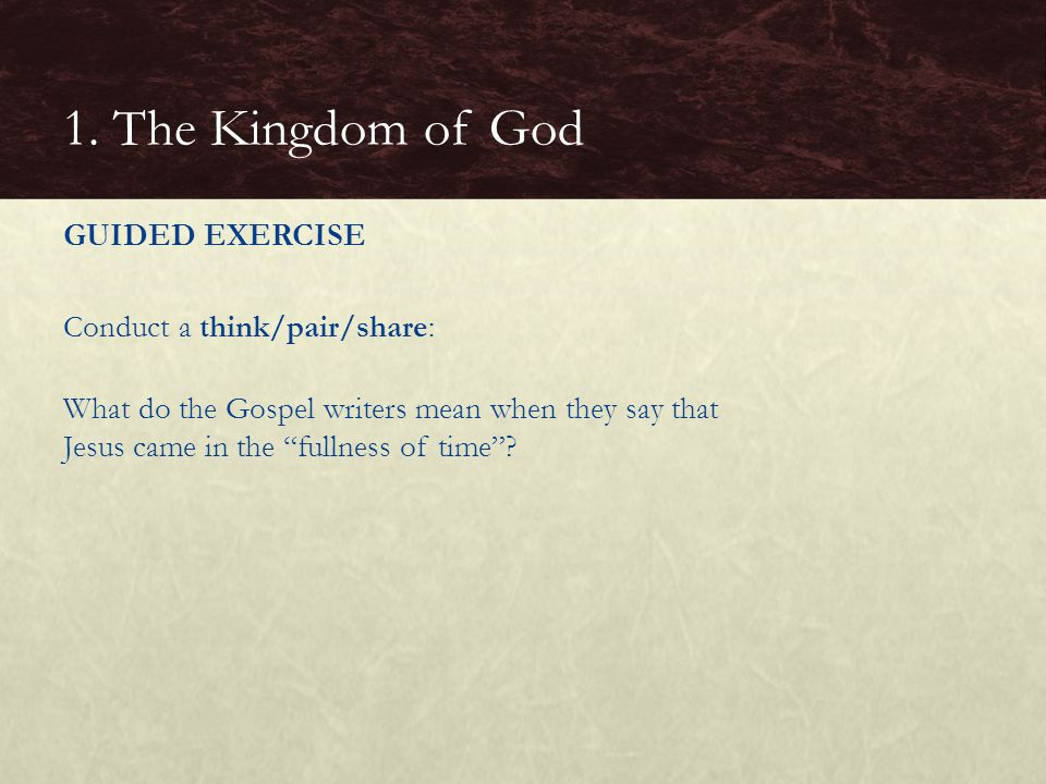 "GUIDED EXERCISE Conduct a think/pair/share: What do the Gospel writers mean when they say that Jesus came in the ""fullness of time""? 1. The Kingdom of"