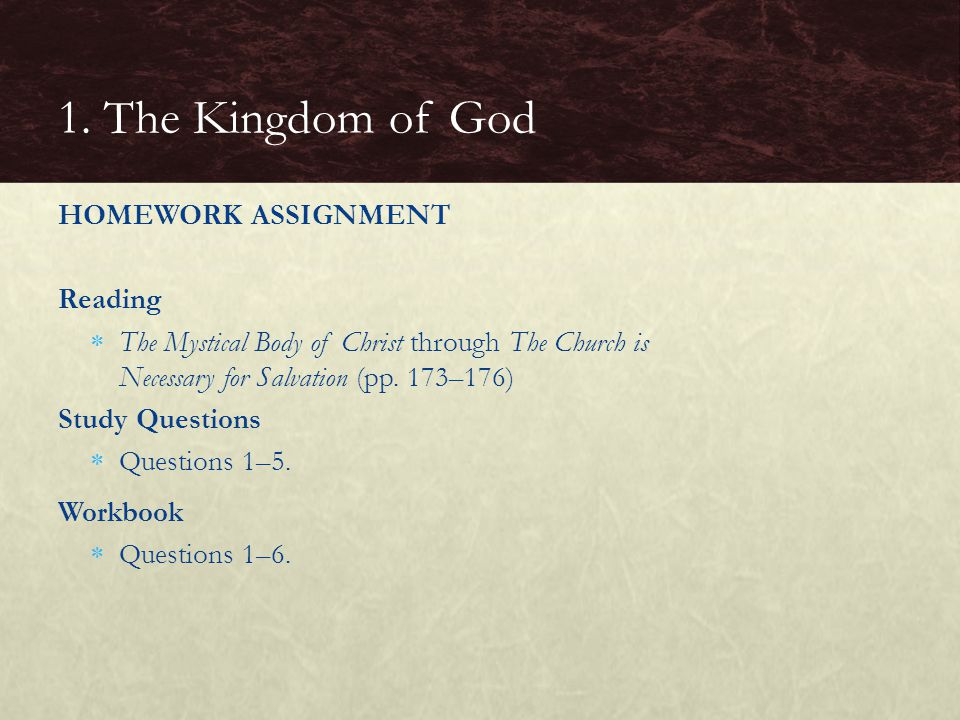 HOMEWORK ASSIGNMENT Reading  The Mystical Body of Christ through The Church is Necessary for Salvation (pp. 173–176) Study Questions  Questions 1–5.