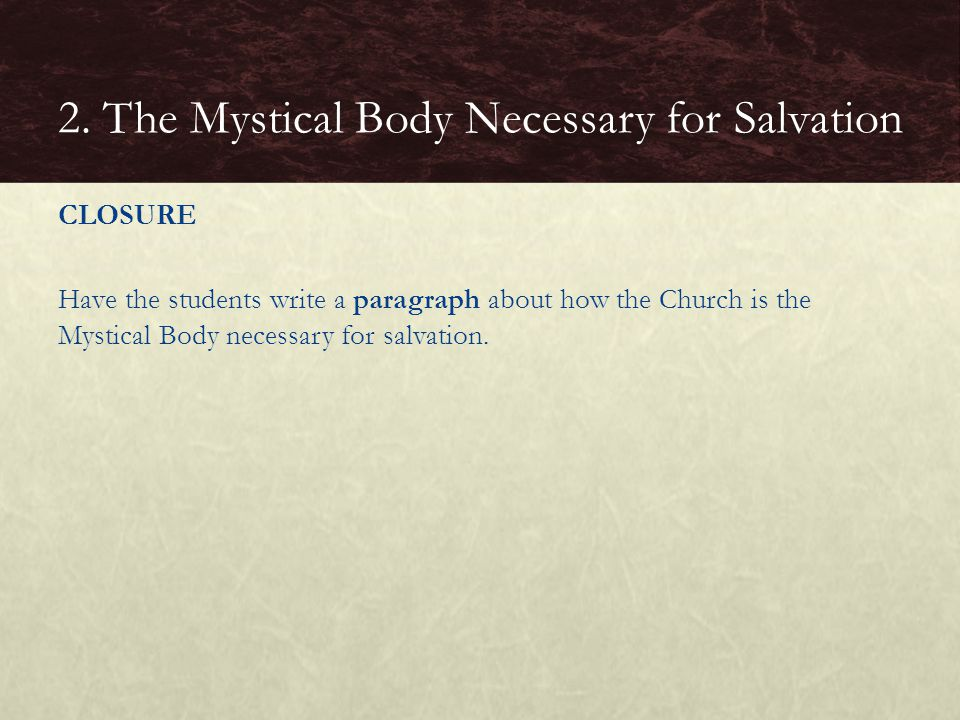 CLOSURE Have the students write a paragraph about how the Church is the Mystical Body necessary for salvation. 2. The Mystical Body Necessary for Salv