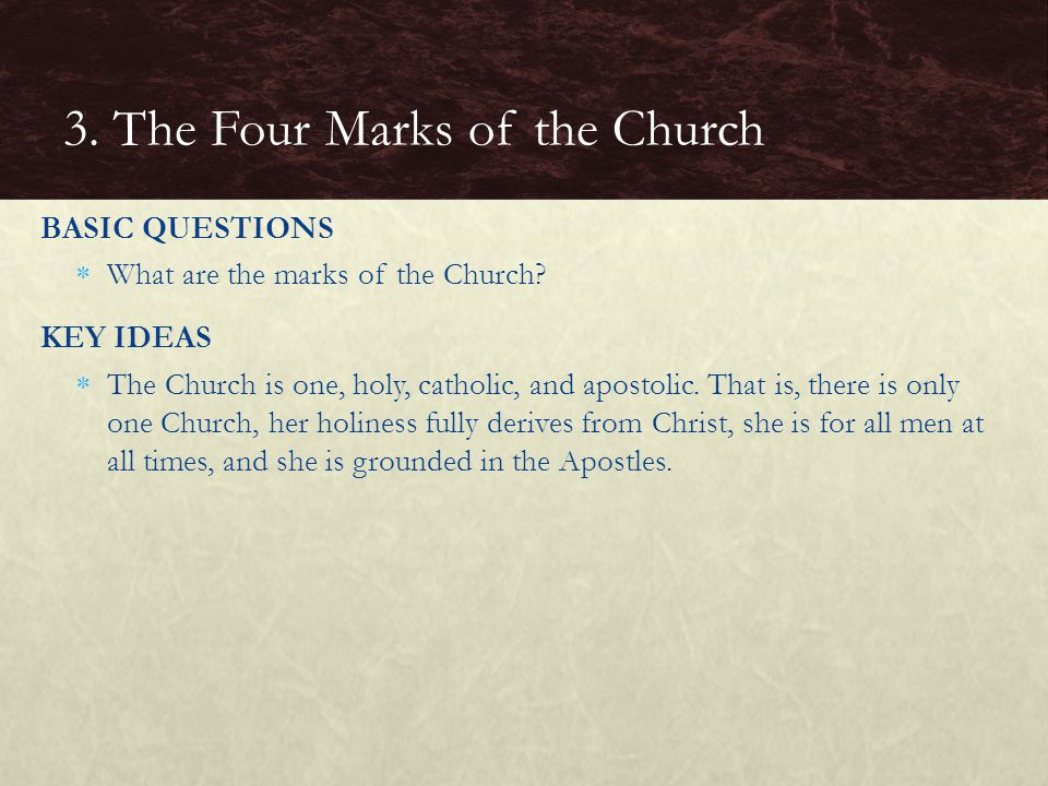 BASIC QUESTIONS  What are the marks of the Church? KEY IDEAS  The Church is one, holy, catholic, and apostolic. That is, there is only one Church, h