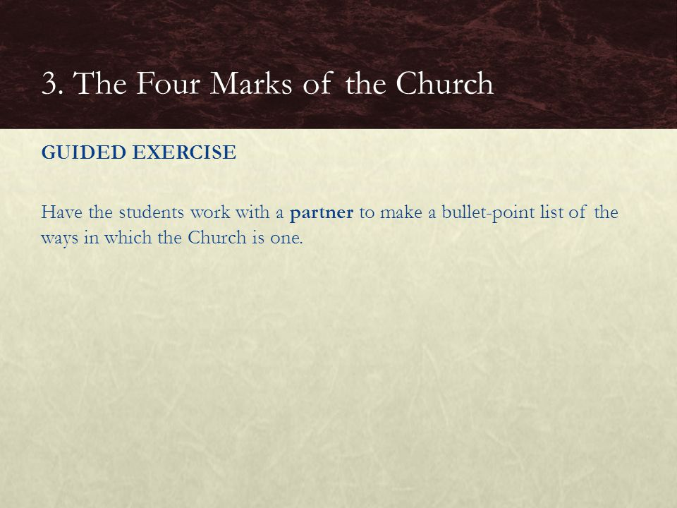 GUIDED EXERCISE Have the students work with a partner to make a bullet-point list of the ways in which the Church is one. 3. The Four Marks of the Chu