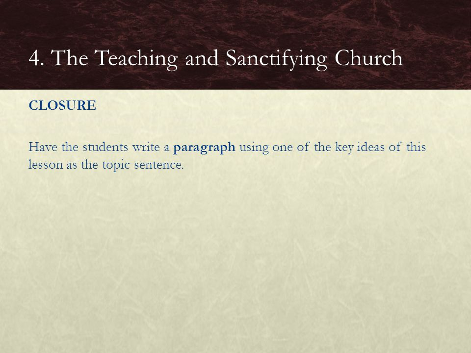 CLOSURE Have the students write a paragraph using one of the key ideas of this lesson as the topic sentence. 4. The Teaching and Sanctifying Church