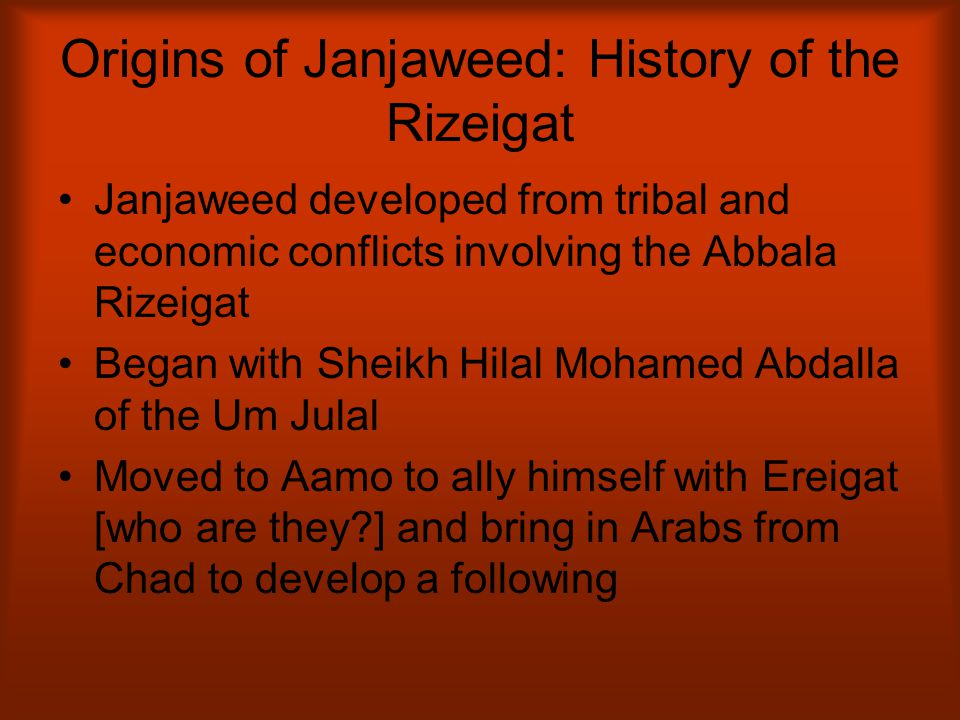 Origins of Janjaweed: History of the Rizeigat Janjaweed developed from tribal and economic conflicts involving the Abbala Rizeigat Began with Sheikh H