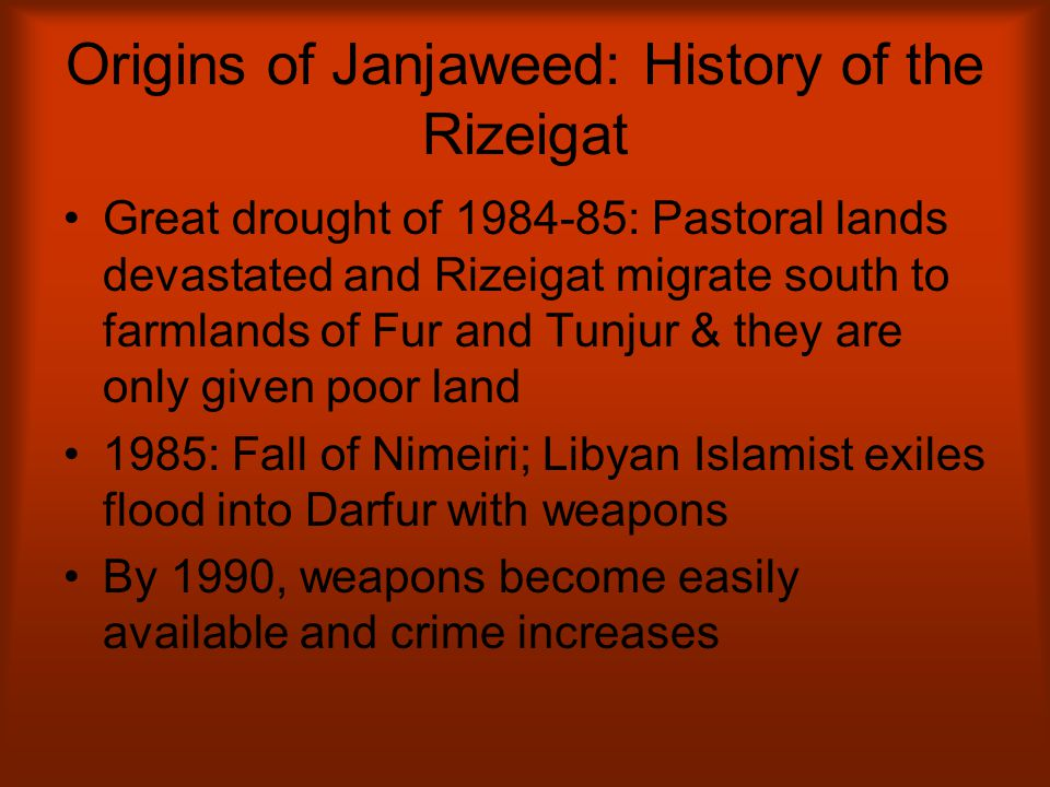 Origins of Janjaweed: History of the Rizeigat Great drought of 1984-85: Pastoral lands devastated and Rizeigat migrate south to farmlands of Fur and T