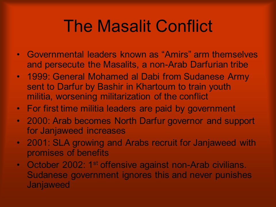 "The Masalit Conflict Governmental leaders known as ""Amirs"" arm themselves and persecute the Masalits, a non-Arab Darfurian tribe 1999: General Mohamed"