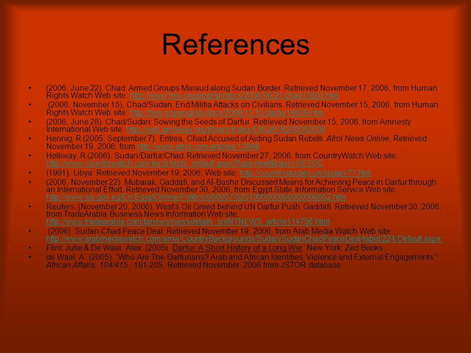 References (2006, June 22). Chad: Armed Groups Maraud along Sudan Border. Retrieved November 17, 2006, from Human Rights Watch Web site: http://www.hr
