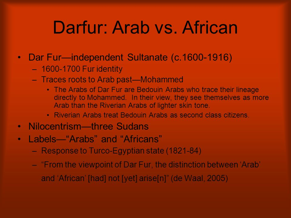 Darfur: Arab vs. African Dar Fur—independent Sultanate (c.1600-1916) –1600-1700 Fur identity –Traces roots to Arab past—Mohammed The Arabs of Dar Fur