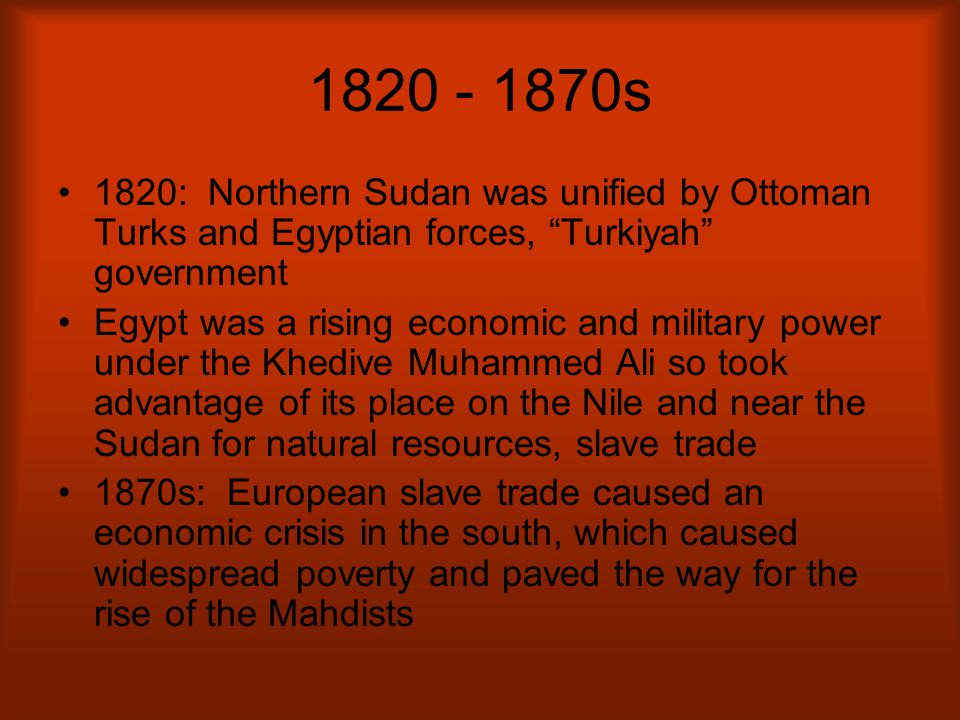 "1820 - 1870s 1820: Northern Sudan was unified by Ottoman Turks and Egyptian forces, ""Turkiyah"" government Egypt was a rising economic and military pow"