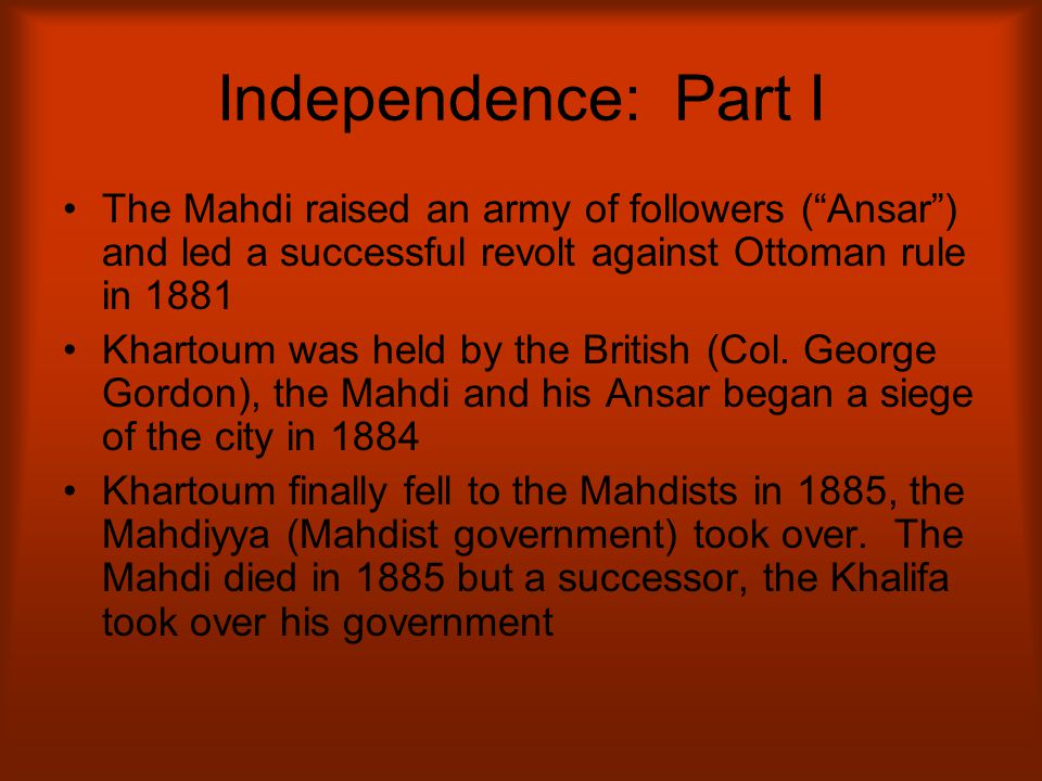 "Independence: Part I The Mahdi raised an army of followers (""Ansar"") and led a successful revolt against Ottoman rule in 1881 Khartoum was held by the"