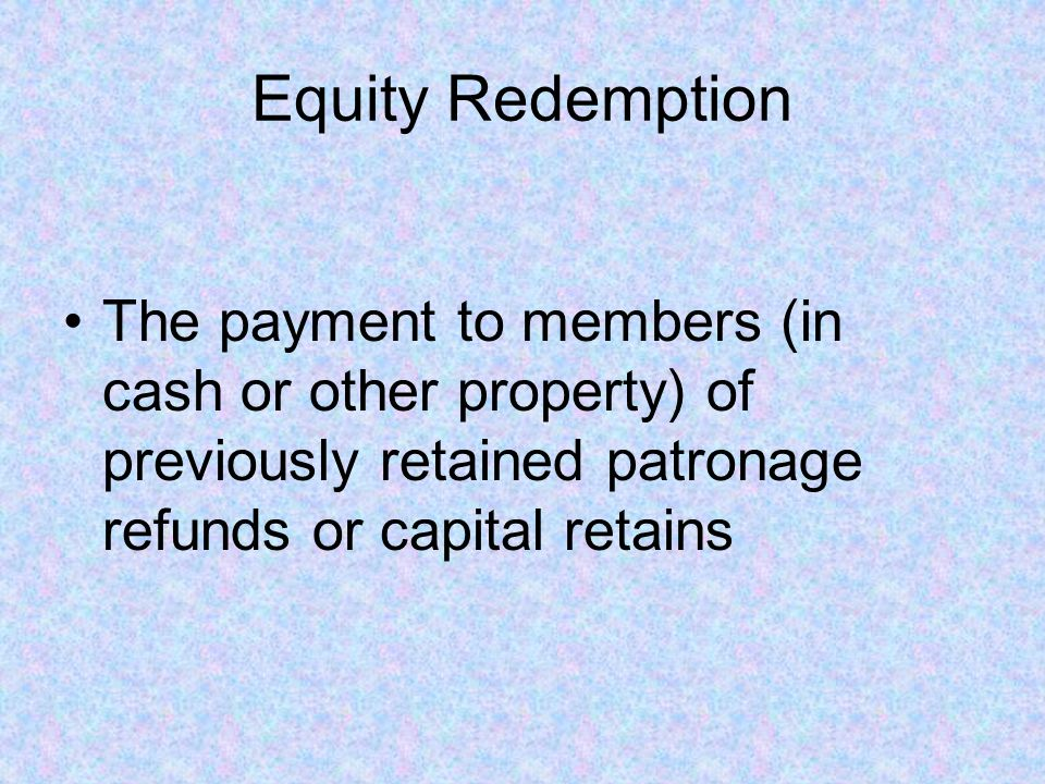 Equity Redemption The payment to members (in cash or other property) of previously retained patronage refunds or capital retains
