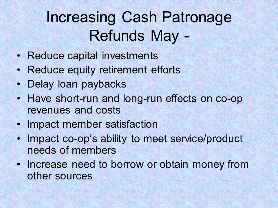 Increasing Cash Patronage Refunds May - Reduce capital investments Reduce equity retirement efforts Delay loan paybacks Have short-run and long-run effects on co-op revenues and costs Impact member satisfaction Impact co-op's ability to meet service/product needs of members Increase need to borrow or obtain money from other sources