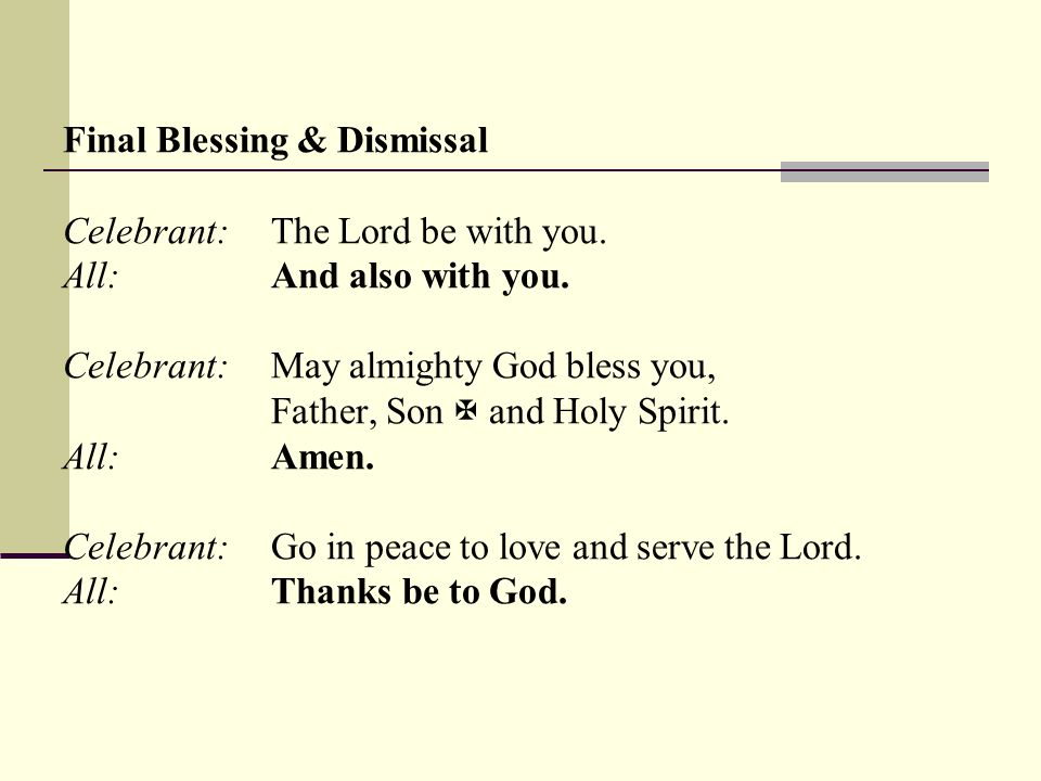 Final Blessing & Dismissal Celebrant:The Lord be with you.