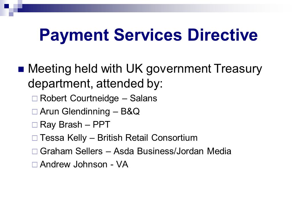 Payment Services Directive Meeting held with UK government Treasury department, attended by:  Robert Courtneidge – Salans  Arun Glendinning – B&Q  Ray Brash – PPT  Tessa Kelly – British Retail Consortium  Graham Sellers – Asda Business/Jordan Media  Andrew Johnson - VA