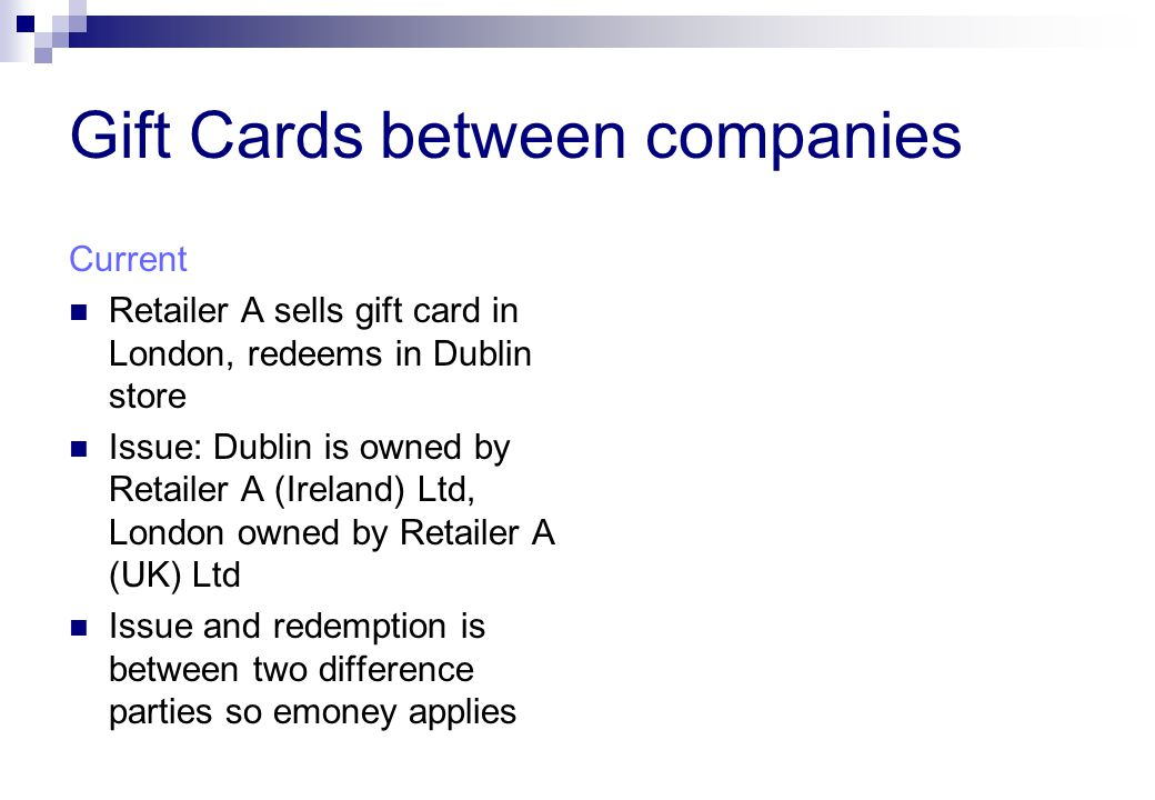 Gift Cards between companies Current Retailer A sells gift card in London, redeems in Dublin store Issue: Dublin is owned by Retailer A (Ireland) Ltd, London owned by Retailer A (UK) Ltd Issue and redemption is between two difference parties so emoney applies