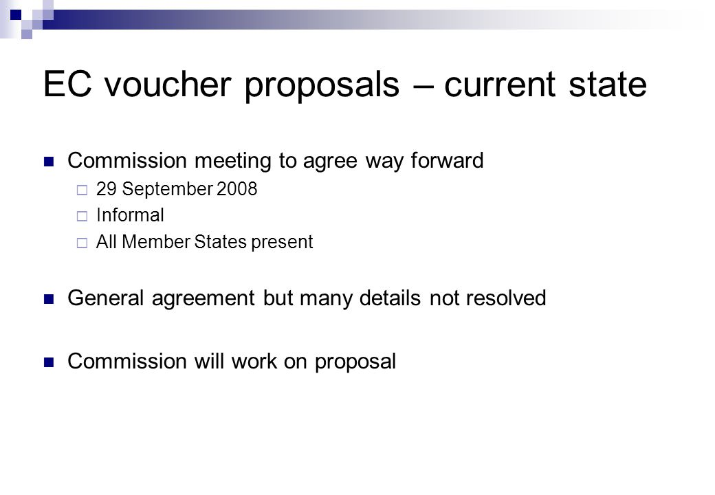 Commission meeting to agree way forward  29 September 2008  Informal  All Member States present General agreement but many details not resolved Commission will work on proposal EC voucher proposals – current state