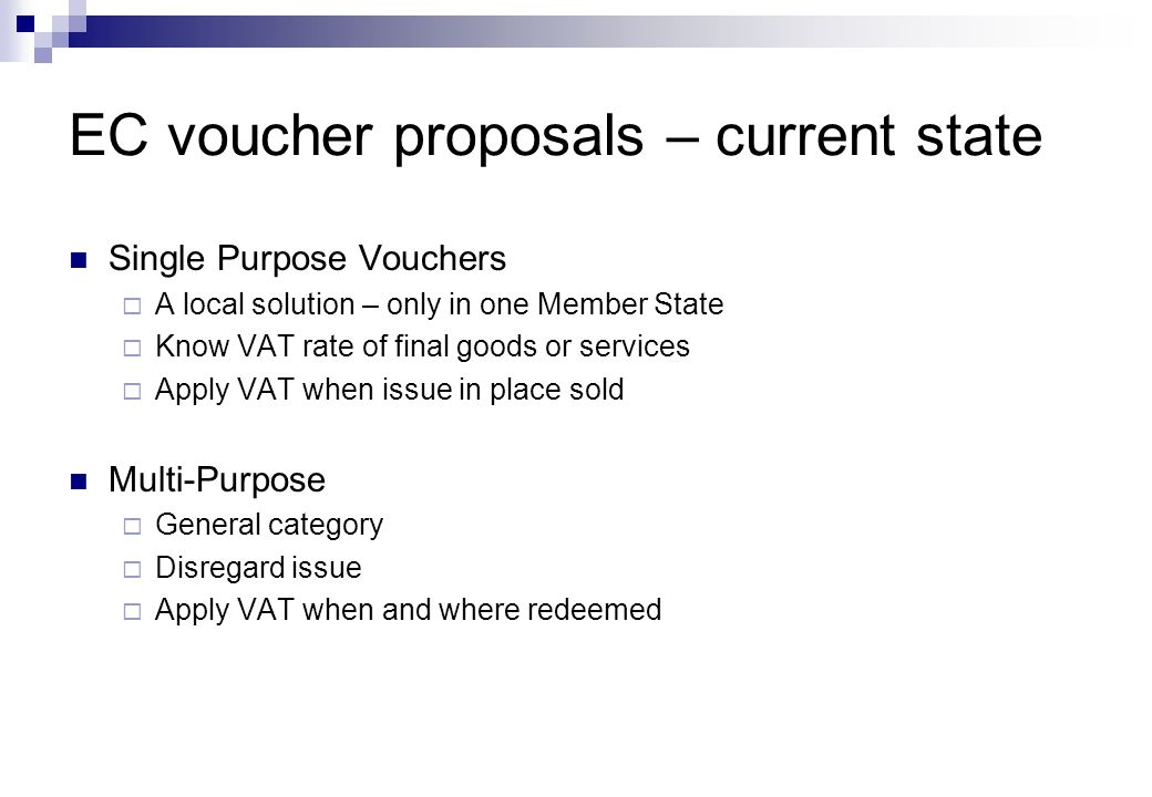Single Purpose Vouchers  A local solution – only in one Member State  Know VAT rate of final goods or services  Apply VAT when issue in place sold Multi-Purpose  General category  Disregard issue  Apply VAT when and where redeemed EC voucher proposals – current state