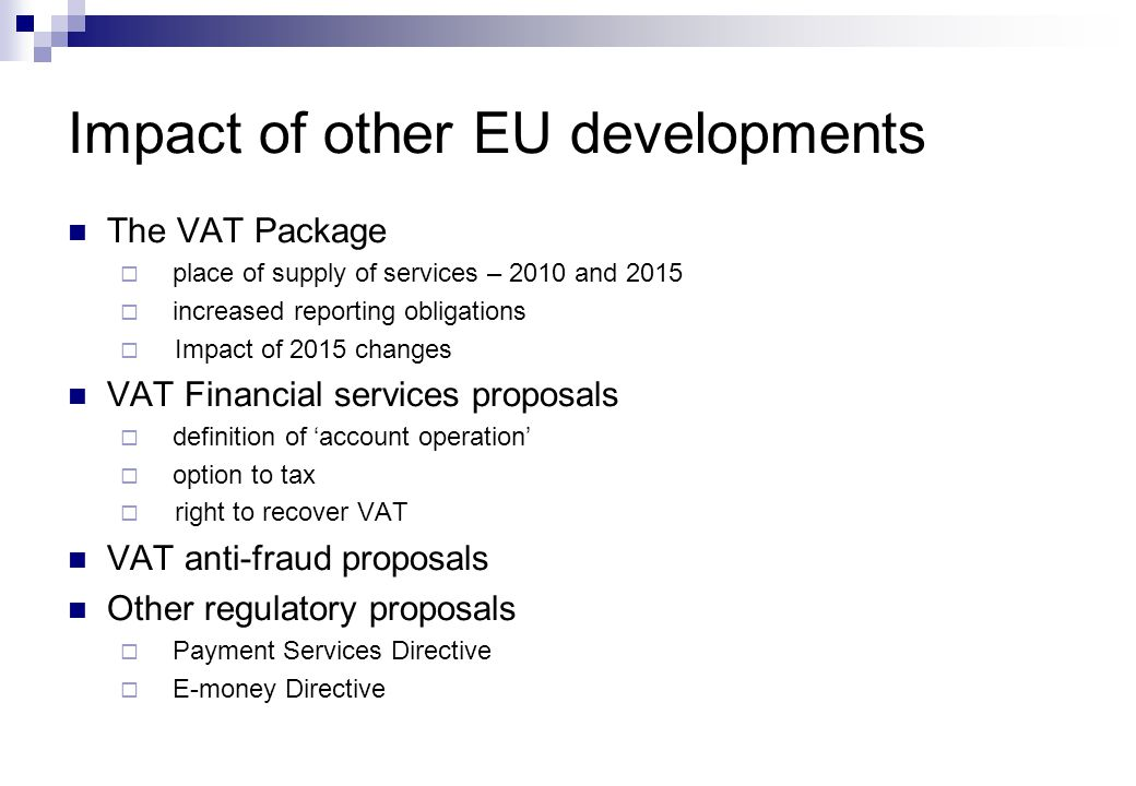 The VAT Package  place of supply of services – 2010 and 2015  increased reporting obligations  Impact of 2015 changes VAT Financial services proposals  definition of 'account operation'  option to tax  right to recover VAT VAT anti-fraud proposals Other regulatory proposals  Payment Services Directive  E-money Directive Impact of other EU developments