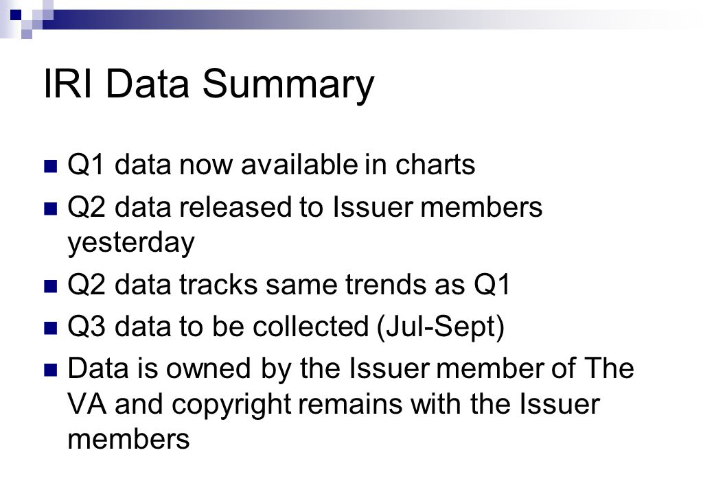 IRI Data Summary Q1 data now available in charts Q2 data released to Issuer members yesterday Q2 data tracks same trends as Q1 Q3 data to be collected (Jul-Sept) Data is owned by the Issuer member of The VA and copyright remains with the Issuer members