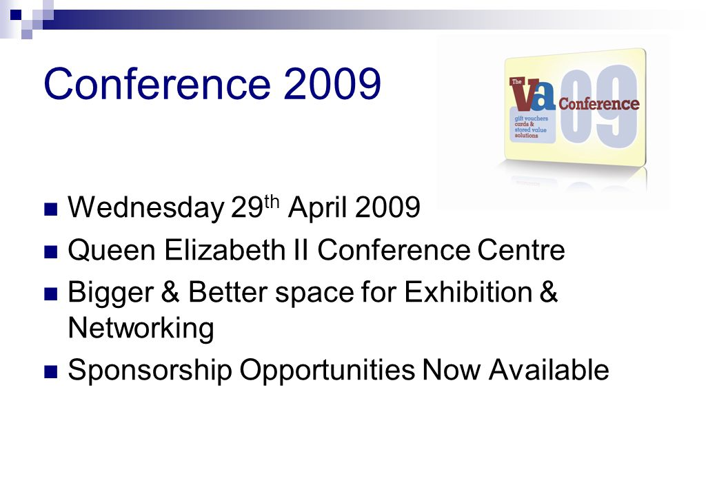 Conference 2009 Wednesday 29 th April 2009 Queen Elizabeth II Conference Centre Bigger & Better space for Exhibition & Networking Sponsorship Opportunities Now Available