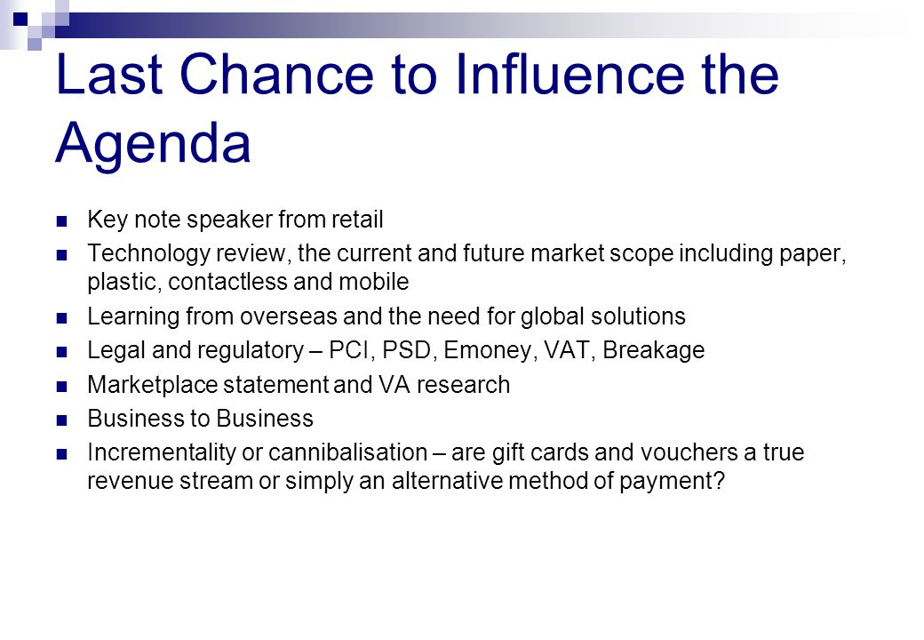 Last Chance to Influence the Agenda Key note speaker from retail Technology review, the current and future market scope including paper, plastic, contactless and mobile Learning from overseas and the need for global solutions Legal and regulatory – PCI, PSD, Emoney, VAT, Breakage Marketplace statement and VA research Business to Business Incrementality or cannibalisation – are gift cards and vouchers a true revenue stream or simply an alternative method of payment