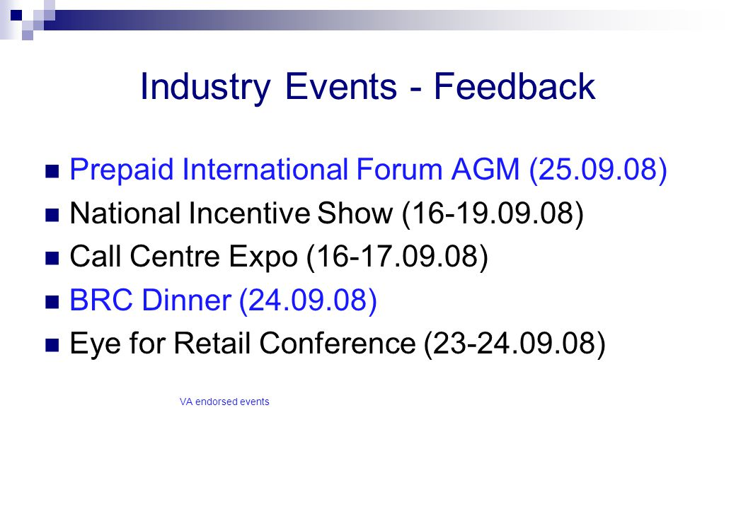 Industry Events - Feedback Prepaid International Forum AGM (25.09.08) National Incentive Show (16-19.09.08) Call Centre Expo (16-17.09.08) BRC Dinner (24.09.08) Eye for Retail Conference (23-24.09.08) VA endorsed events
