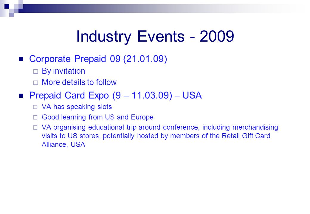 Industry Events - 2009 Corporate Prepaid 09 (21.01.09)  By invitation  More details to follow Prepaid Card Expo (9 – 11.03.09) – USA  VA has speaking slots  Good learning from US and Europe  VA organising educational trip around conference, including merchandising visits to US stores, potentially hosted by members of the Retail Gift Card Alliance, USA