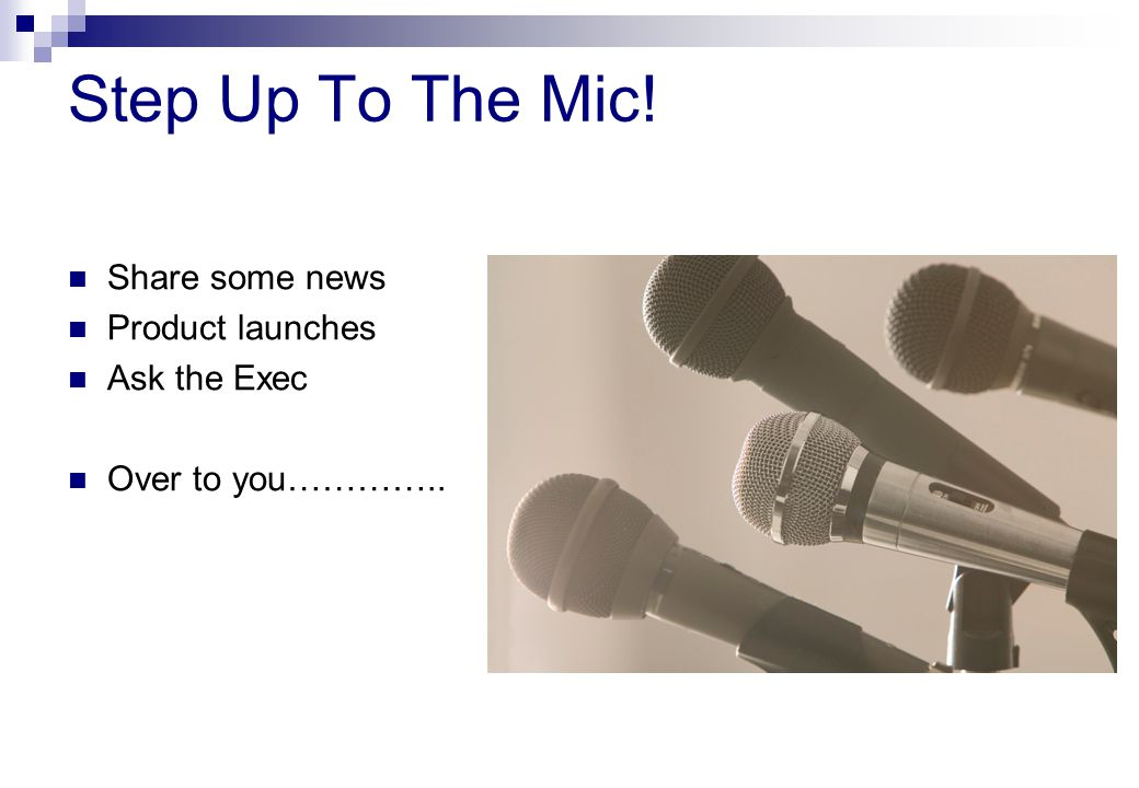 Step Up To The Mic! Share some news Product launches Ask the Exec Over to you…………..