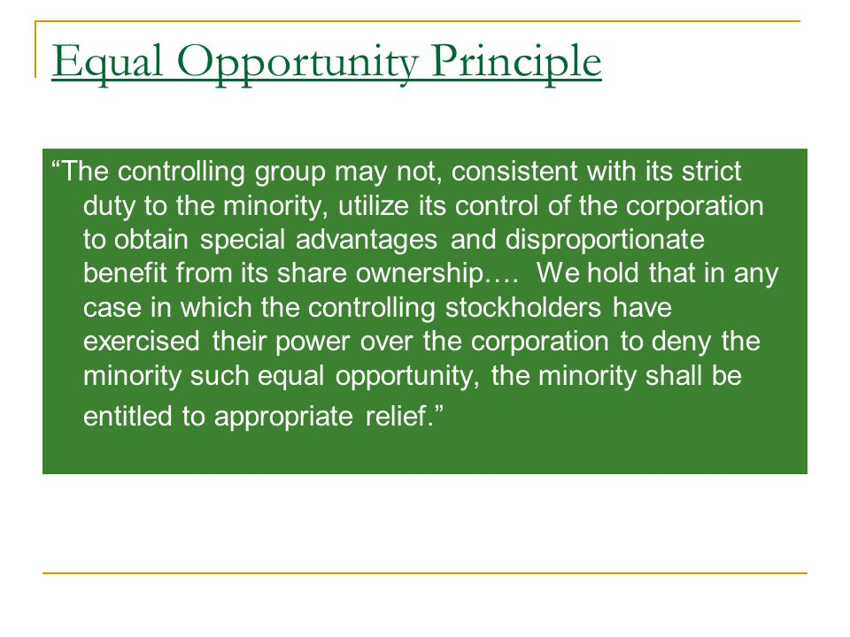 Equal Opportunity Principle The controlling group may not, consistent with its strict duty to the minority, utilize its control of the corporation to obtain special advantages and disproportionate benefit from its share ownership….